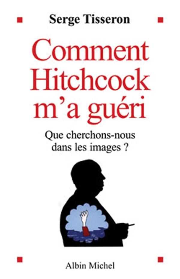 Comment Hitchcock m'a guéri | Tisseron, Serge (1948-....). Auteur